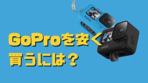 【2021年最新版】GoProを安く買う為のポイントとオススメ購入場所8選!