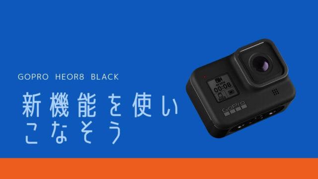 GoPro HERO8 BLACKの使い方【中級者編】新機能を使いこなそう!