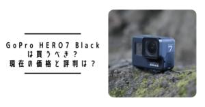 【2021年3月更新】GoPro HERO7 Blackは買うべき?現在の価格と評判は?