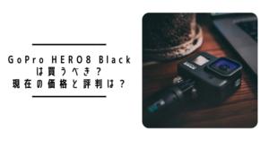 【2021年3月更新】GoPro HERO8は買うべき?現在の価格と評判は?